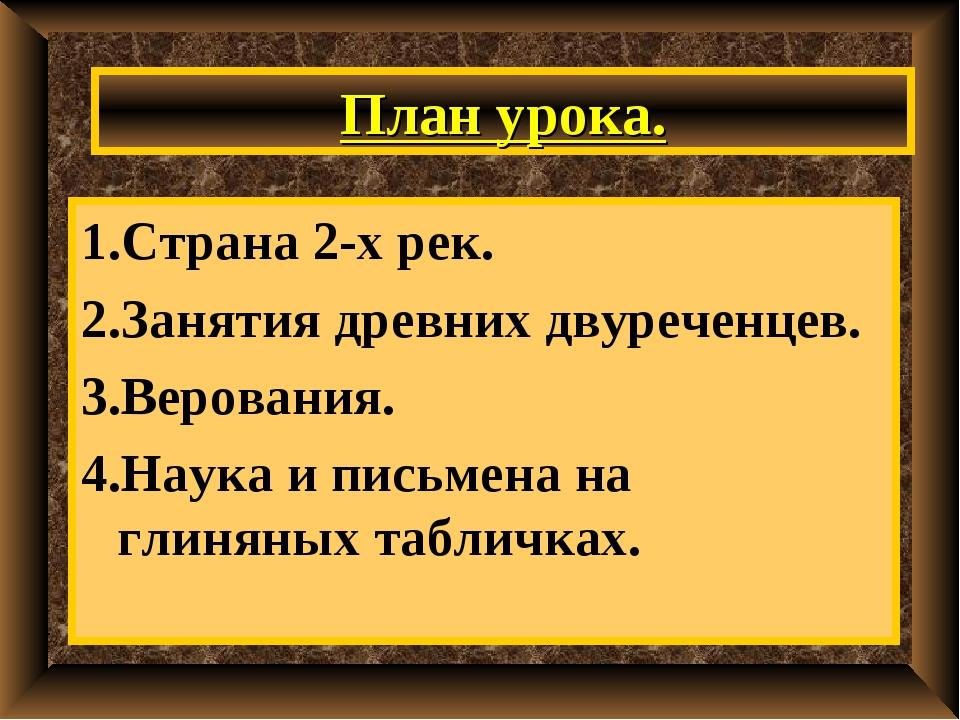 План урока. 1.Страна 2-х рек. 2.Занятия древних двуреченцев. 3.Верования. 4.Н...