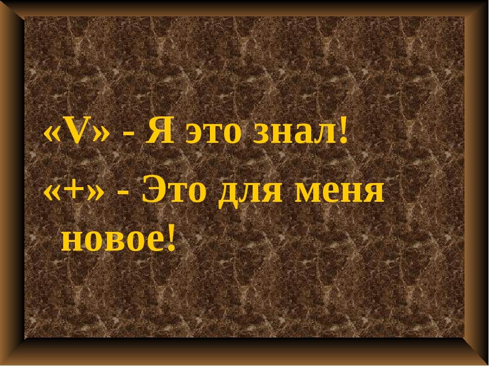 «V» - Я это знал! «+» - Это для меня новое!