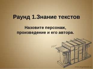 Раунд 1.Знание текстов Назовите персонаж, произведение и его автора.