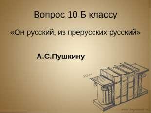 Вопрос 10 Б классу «Он русский, из прерусских русский» А.С.Пушкину