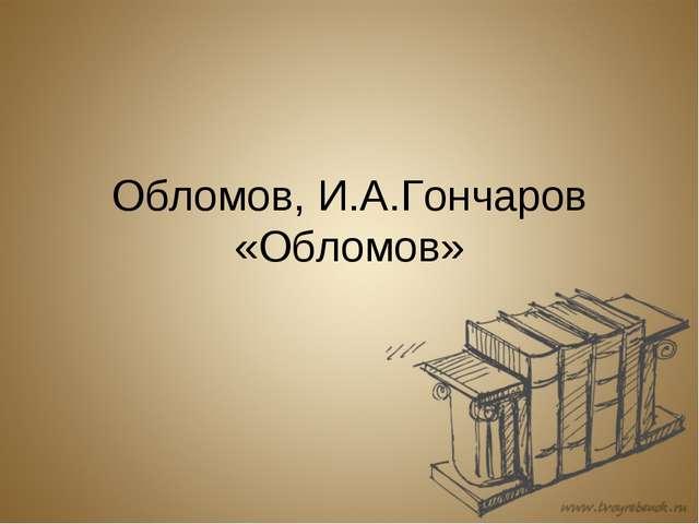 Обломов, И.А.Гончаров «Обломов»