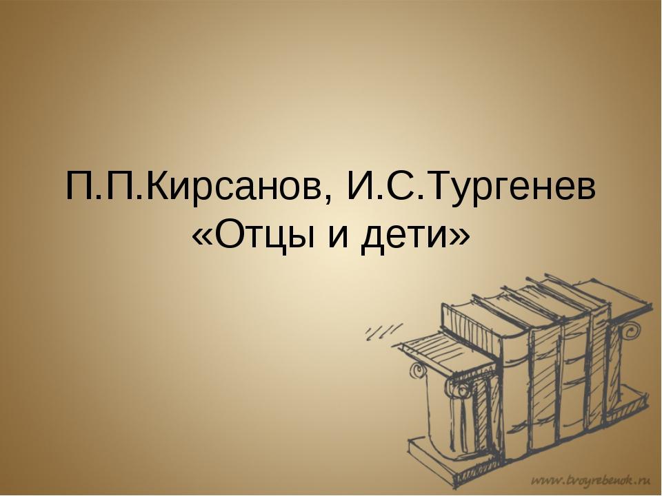 П.П.Кирсанов, И.С.Тургенев «Отцы и дети»