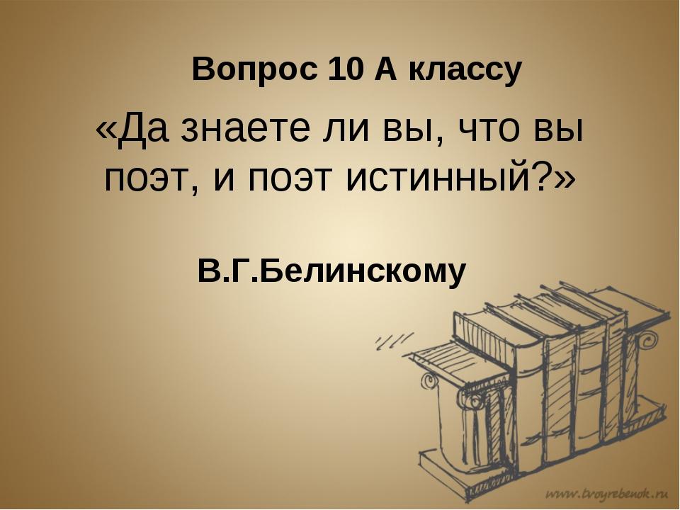 «Да знаете ли вы, что вы поэт, и поэт истинный?» В.Г.Белинскому Вопрос 10 А к...