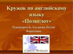 Кружок по английскому языку «Полиглот» Руководитель Хасанова Нелли Фаритовна