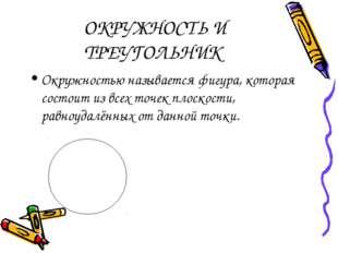ОКРУЖНОСТЬ И ТРЕУГОЛЬНИК Окружностью называется фигура, которая состоит из в