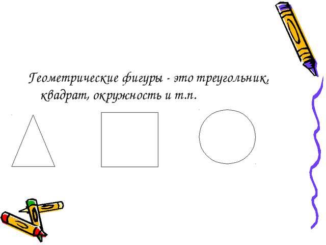 Геометрические фигуры - это треугольник, квадрат, окружность и т.п.