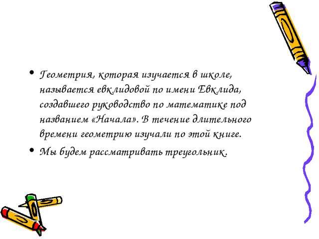 Геометрия, которая изучается в школе, называется евклидовой по имени Евклида,...