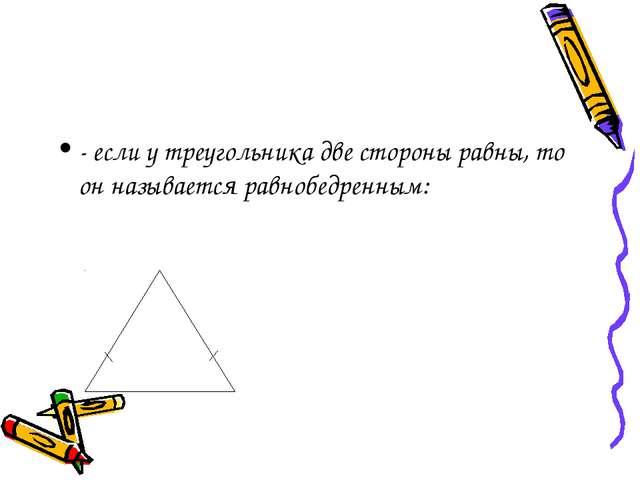 - если у треугольника две стороны равны, то он называется равнобедренным:
