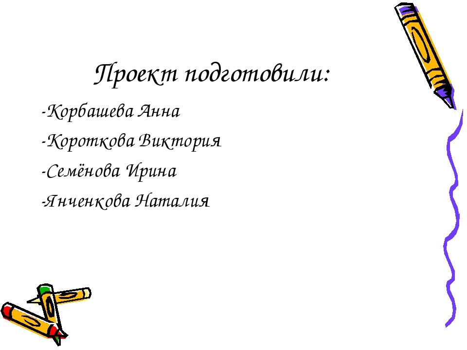 Проект подготовили: -Корбашева Анна -Короткова Виктория -Семёнова Ирина -...