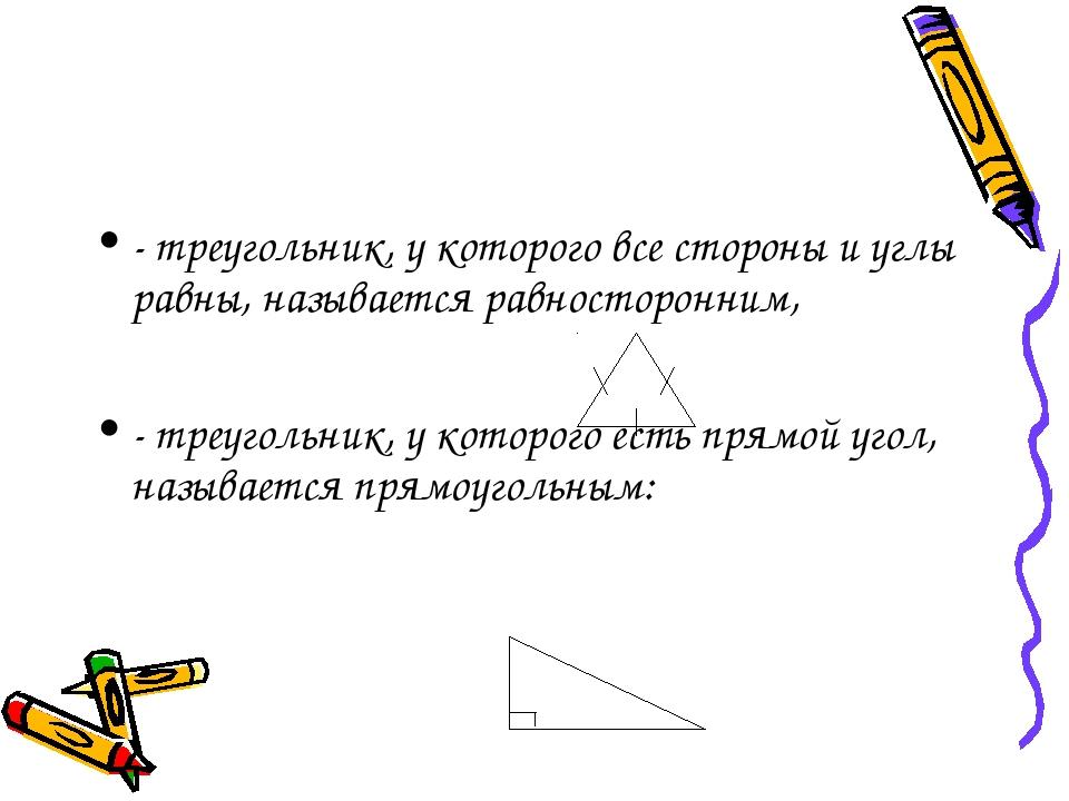 - треугольник, у которого все стороны и углы равны, называется равносторонним...