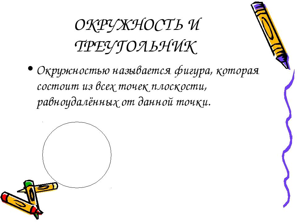 ОКРУЖНОСТЬ И ТРЕУГОЛЬНИК Окружностью называется фигура, которая состоит из в...