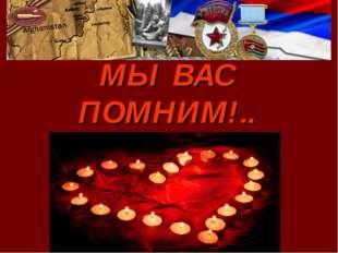 МЫ ВАС ПОМНИМ!..