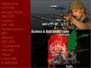-Афганистан 1979-1989 -Южная Осетия 1990-1992 -Карабах 1991-1994 -Приднестро