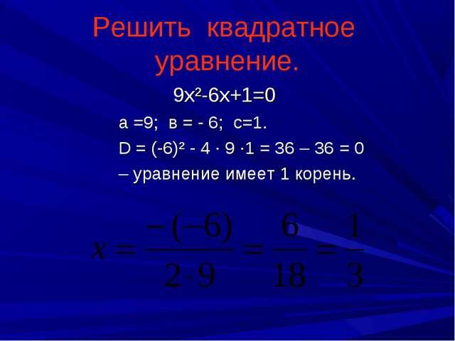 9х²-6х+1=0 а =9; в = - 6; с=1. D = (-6)² - 4 · 9 ·1 = 36 – 36 = 0 – уравнени...