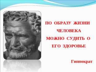 ПО ОБРАЗУ ЖИЗНИ ЧЕЛОВЕКА МОЖНО СУДИТЬ О ЕГО ЗДОРОВЬЕ Гиппократ
