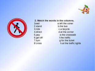 2. Match the words in the columns. 1wait a.left the coner 2.stand b.the bus