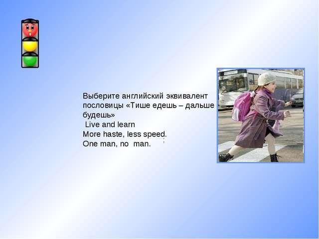 ; Выберите английский эквивалент пословицы «Тише едешь – дальше будешь» Live...