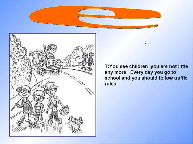 . T:You see children ,you are not little any more. Every day you go to school...