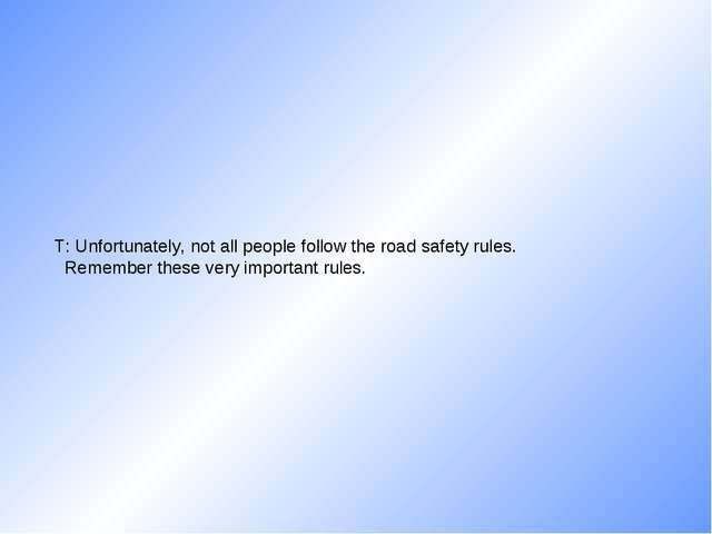 T: Unfortunately, not all people follow the road safety rules. Remember these...