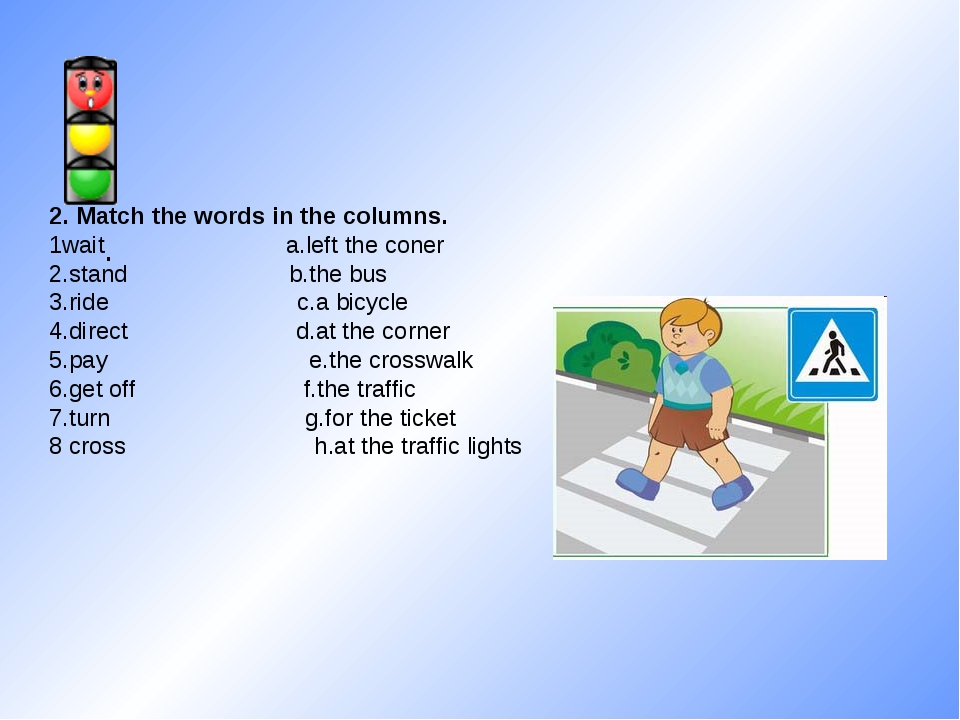 . 2. Match the words in the columns. 1wait a.left the coner 2.stand b.the bus...