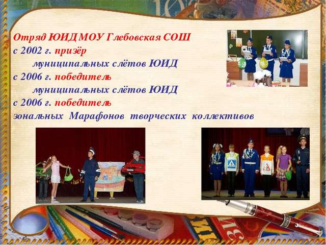 Отряд ЮИД МОУ Глебовская СОШ с 2002 г. призёр муниципальных слётов ЮИД с 2006...