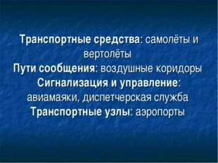 Транспортные средства: самолёты и вертолёты Пути сообщения: воздушные коридор