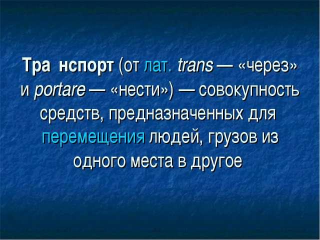 Тра́нспорт(от лат.trans — «через» и portare — «нести») — совокупность средс...