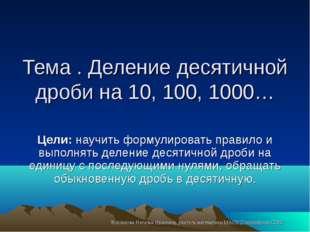 Тема . Деление десятичной дроби на 10, 100, 1000… Цели: научить формулировать