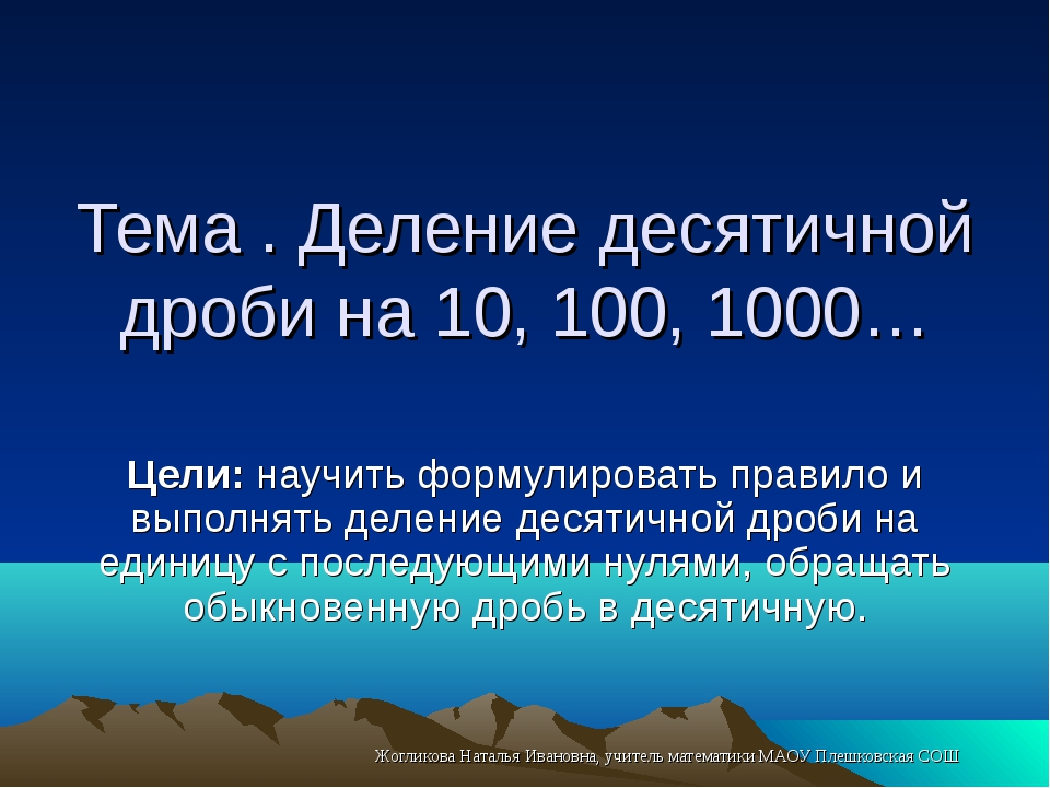 Тема . Деление десятичной дроби на 10, 100, 1000… Цели: научить формулировать...