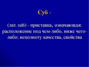 Суб - (лат. sub) - приставка, означающая: расположение под чем-либо, ниже чег