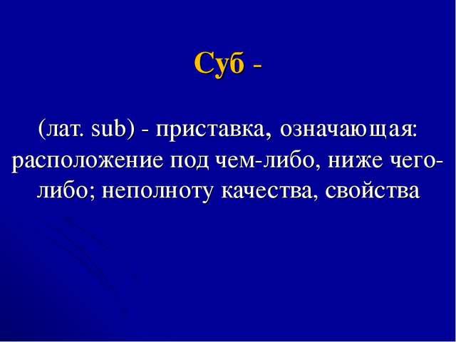 Суб - (лат. sub) - приставка, означающая: расположение под чем-либо, ниже чег...