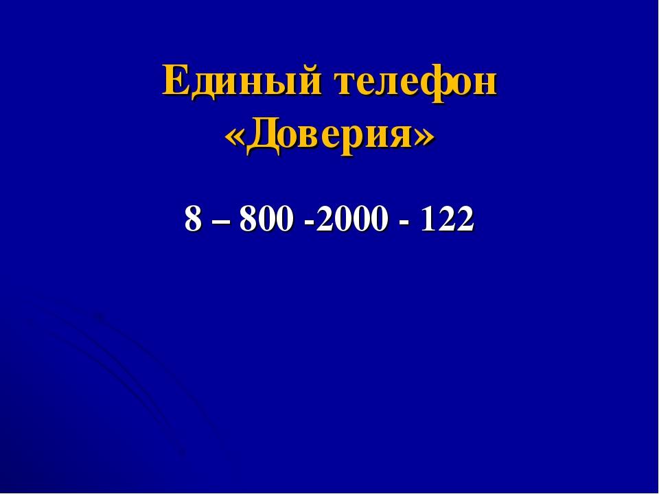 Единый телефон «Доверия» 8 – 800 -2000 - 122