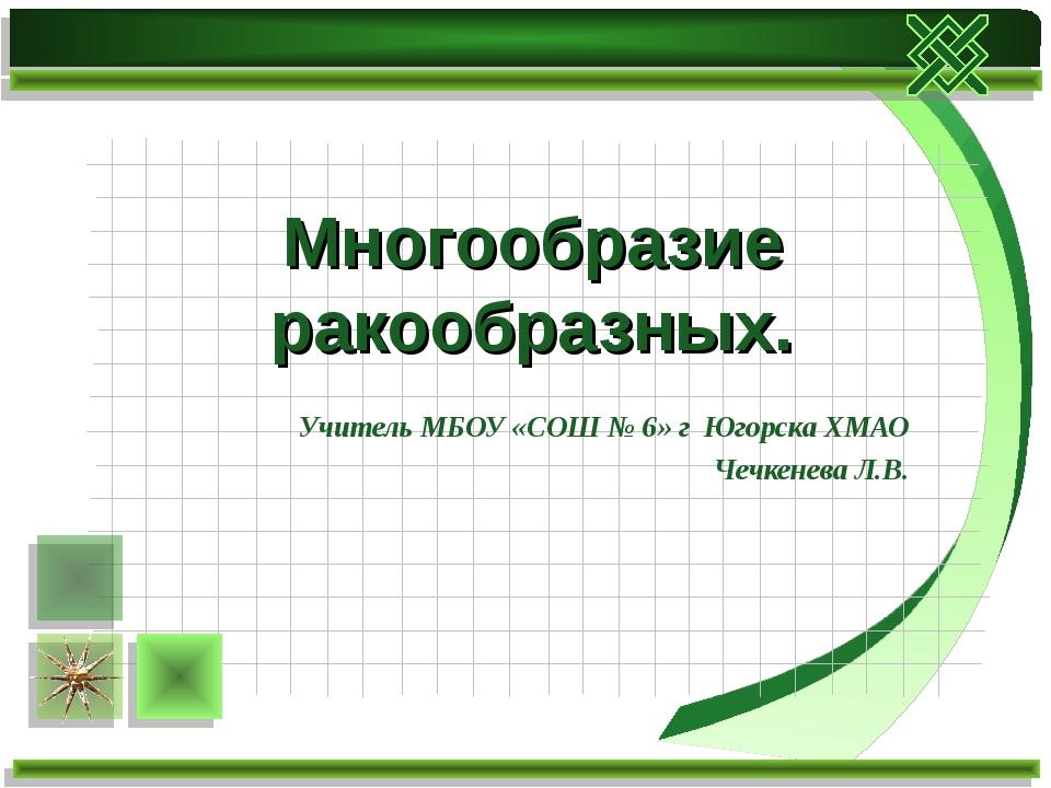 Учитель МБОУ «СОШ № 6» г Югорска ХМАО Чечкенева Л.В. Многообразие ракообразных.