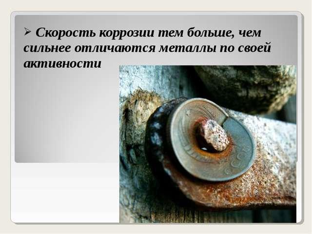 Скорость коррозии тем больше, чем сильнее отличаются металлы по своей активн...