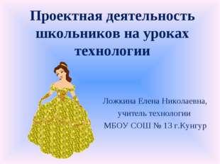 Проектная деятельность школьников на уроках технологии Ложкина Елена Николаев