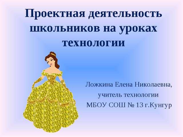 Проектная деятельность школьников на уроках технологии Ложкина Елена Николаев...