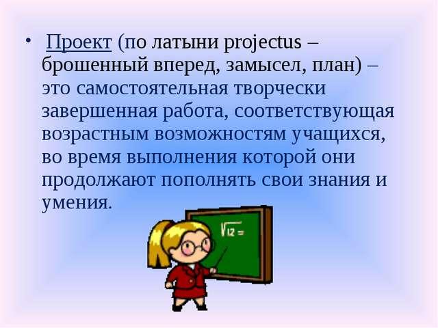 Проект (по латыни projectus – брошенный вперед, замысел, план) – это самосто...