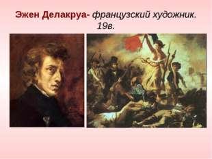Эжен Делакруа- французский художник. 19в.