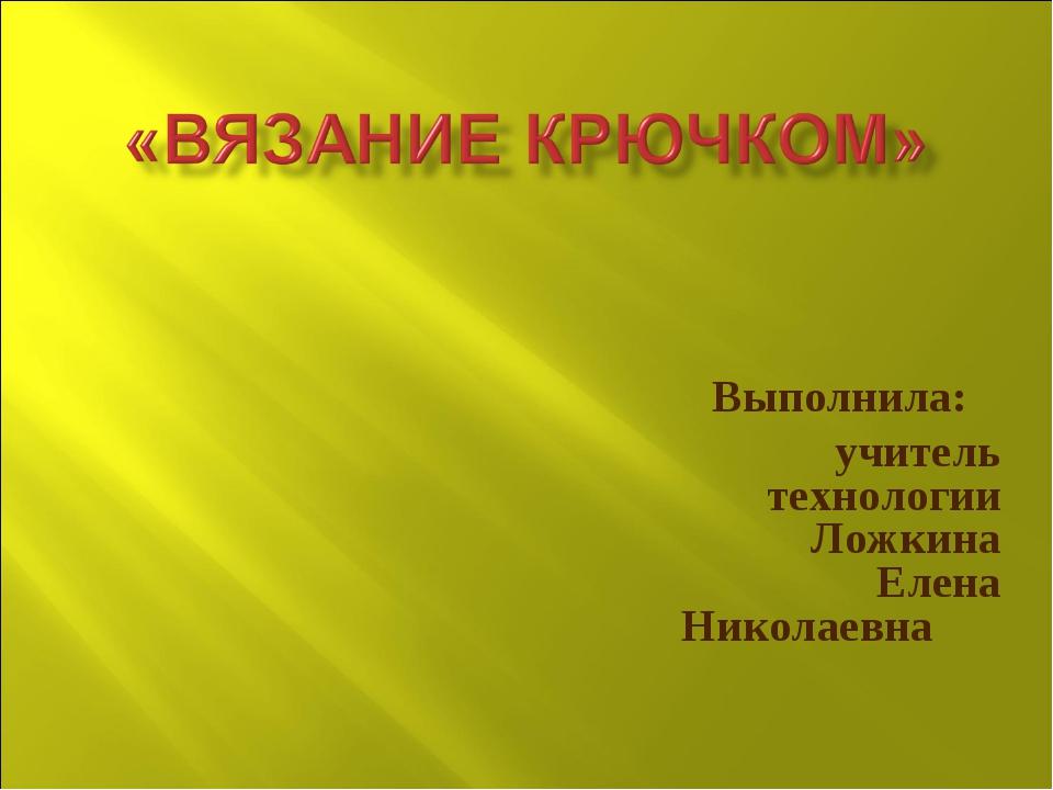 Выполнила: учитель технологии Ложкина Елена Николаевна