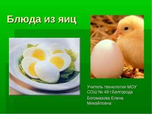 Блюда из яиц Учитель технологии МОУ СОШ № 49 г.Белгорода Богомазова Елена Мих