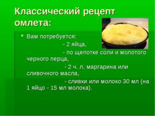 Классический рецепт омлета: Вам потребуется: - 2 яйца, - по щепотке соли и мо