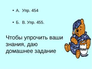 Чтобы упрочить ваши знания, даю домашнее задание А. Упр. 454 Б. В. Упр. 455.