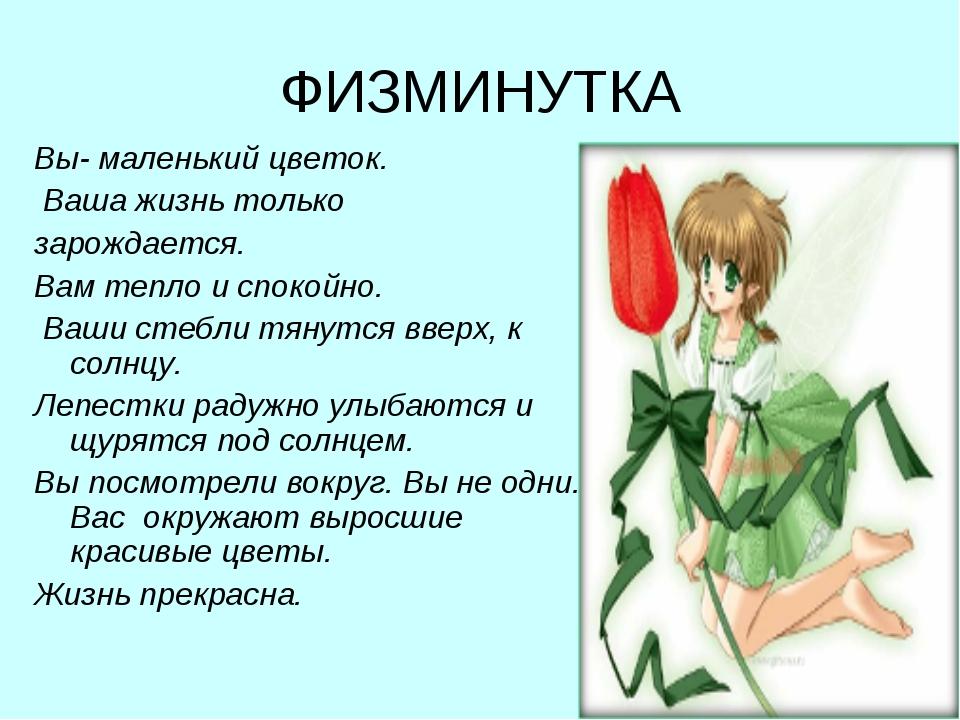 ФИЗМИНУТКА Вы- маленький цветок. Ваша жизнь только зарождается. Вам тепло и с...
