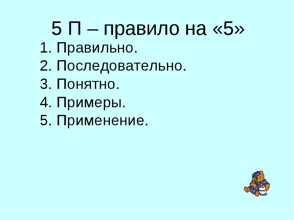 5 П – правило на «5» Правильно. Последовательно. Понятно. Примеры. Применение.