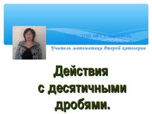 Действия с десятичными дробями. МОУ СОШ №62 г.Караганда Жанибекова Галия Сей