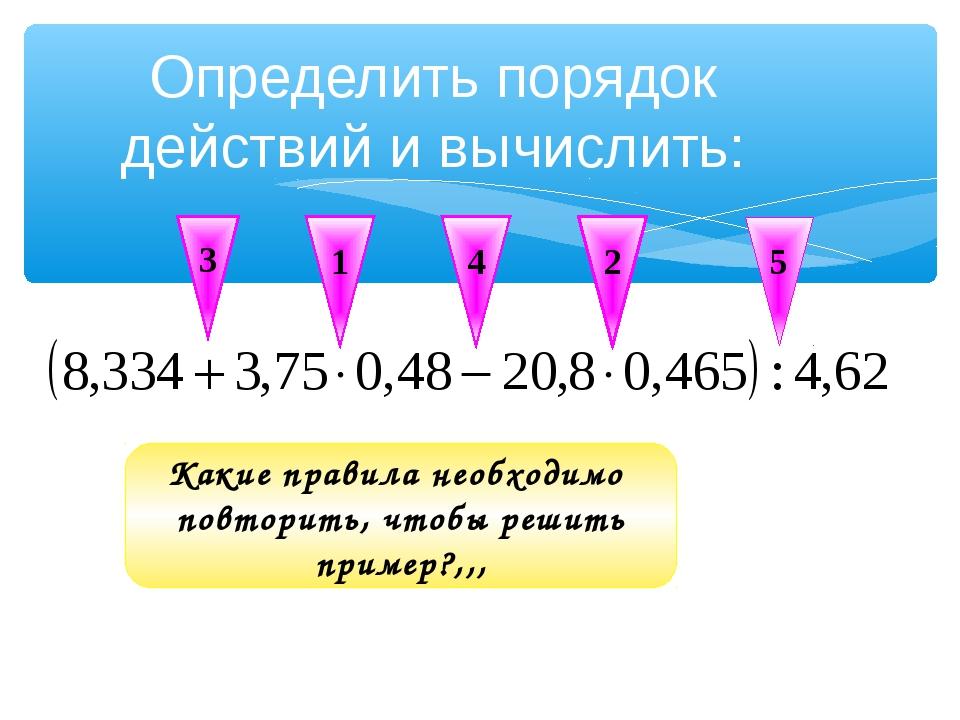 Определить порядок действий и вычислить: 1 2 3 4 5 Какие правила необходимо п...
