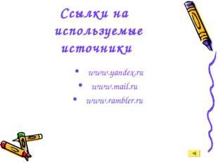 Ссылки на используемые источники www.yandex.ru www.mail.ru www.rambler.ru