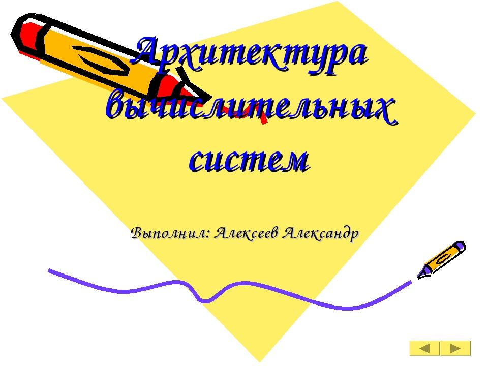 Архитектура вычислительных систем Выполнил: Алексеев Александр