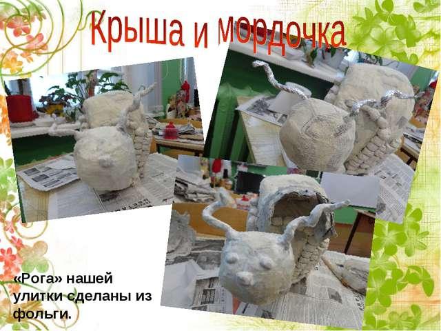 «Рога» нашей улитки сделаны из фольги.