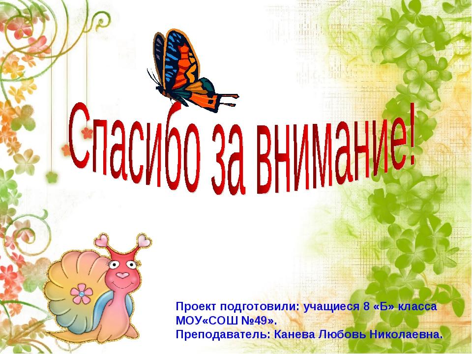 Проект подготовили: учащиеся 8 «Б» класса МОУ«СОШ №49». Преподаватель: Канев...